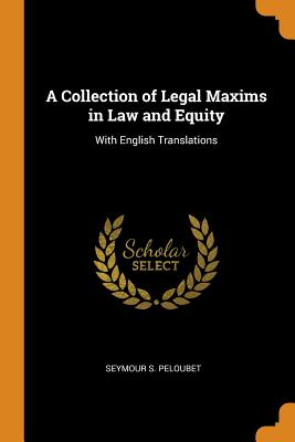 A Collection of Legal Maxims in Law and Equity: With English Translations - Peloubet, Seymour S