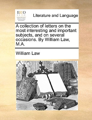 A Collection of Letters on the Most Interesting and Important Subjects, and on Several Occasions. by William Law, M.A. - Law, William