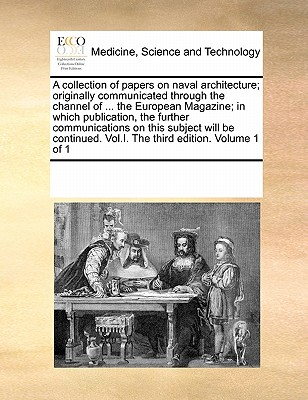 A Collection of Papers on Naval Architecture; Originally Communicated Through the Channel of ... the European Magazine; In Which Publication, the Further Communications on This Subject Will Be Continued. Vol.I. the Third Edition. Volume 1 of 1 - Multiple Contributors