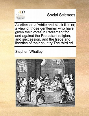 A Collection of White and Black Lists Or, a View of Those Gentlemen Who Have Given Their Votes in Parliament for and Against the Protestant Religion, and Succession, and the Trade and Liberties of Their Country: The Third Ed - Whatley, Stephen