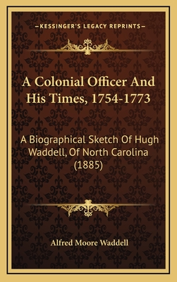 A Colonial Officer and His Times, 1754-1773: A Biographical Sketch of Hugh Waddell, of North Carolina (1885) - Waddell, Alfred Moore