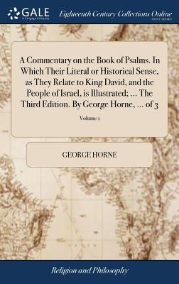 A Commentary on the Book of Psalms. in Which Their Literal or Historical Sense, as They Relate to King David, and the People of Israel, Is Illustrated; ... the Third Edition. by George Horne, ... of 3; Volume 1 - Horne, George