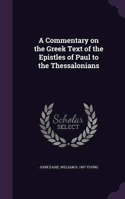 A Commentary on the Greek Text of the Epistles of Paul to the Thessalonians - Eadie, John, and Young, William D 1907
