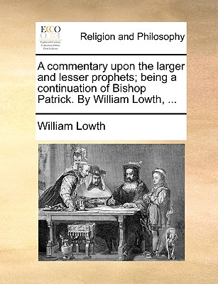 A Commentary Upon the Larger and Lesser Prophets; Being a Continuation of Bishop Patrick. by William Lowth, ... - Lowth, William