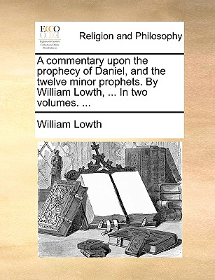 A Commentary Upon the Prophecy of Daniel, and the Twelve Minor Prophets. by William Lowth, ... in Two Volumes. ... - Lowth, William