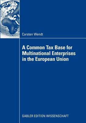 A Common Tax Base for Multinational Enterprises in the European Union - Wendt, Carsten