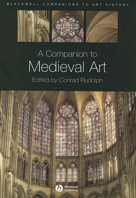 A Companion to Medieval Art: Romanesque and Gothic in Northern Europe - Rudolph, Conrad, Dr. (Editor)