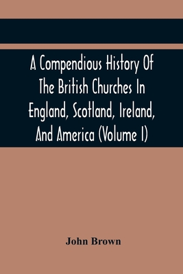 A Compendious History Of The British Churches In England, Scotland, Ireland, And America: With An Introductory Sketch Of The History Of The Waldenses, To Which Is Added, An Historical Account Of The Secession (Volume I) - Brown, John