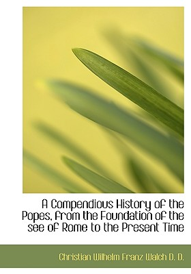 A Compendious History of the Popes, from the Foundation of the See of Rome to the Present Time - Walch, Christian Wilhelm Franz