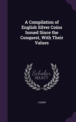 A Compilation of English Silver Coins Issued Since the Conquest, with Their Values - Henry, J