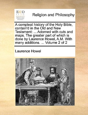 A Compleat History of the Holy Bible, Contain'd in the Old and New Testament: Adorned with Cuts and Maps. the Greater Part of Which Is Done by Laurence Howel, A.M. with Many Additions. ... Volume 2 of 2 - Howel, Laurence