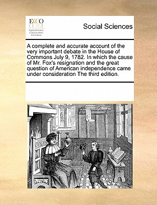 A Complete and Accurate Account of the Very Important Debate in the House of Commons July 9, 1782. in Which the Cause of Mr. Fox's Resignation and the Great Question of American Independence Came Under Consideration the Third Edition. - Multiple Contributors
