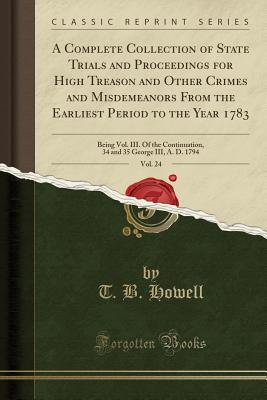 A Complete Collection of State Trials and Proceedings for High Treason and Other Crimes and Misdemeanors from the Earliest Period to the Year 1783, Vol. 24: Being Vol. III. of the Continuation, 34 and 35 George III, A. D. 1794 (Classic Reprint) - Howell, T B