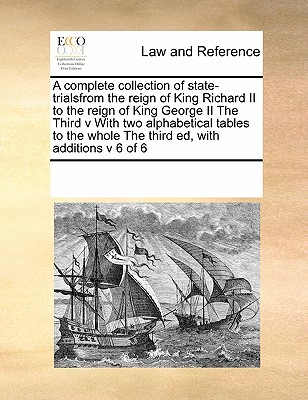 A Complete Collection of State-Trialsfrom the Reign of King Richard II to the Reign of King George II the Third V with Two Alphabetical Tables to the Whole the Third Ed, with Additions V 6 of 6 - Multiple Contributors