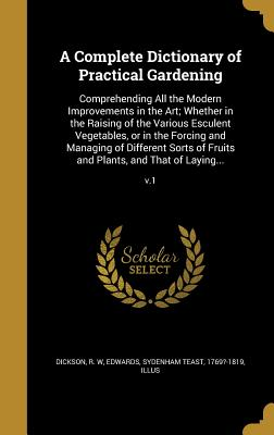 A Complete Dictionary of Practical Gardening: Comprehending All the Modern Improvements in the Art; Whether in the Raising of the Various Esculent Vegetables, or in the Forcing and Managing of Different Sorts of Fruits and Plants, and That of Laying... - Dickson, R W (Creator), and Edwards, Sydenham Teast, III (Creator)