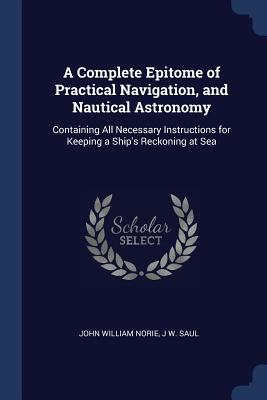 A Complete Epitome of Practical Navigation, and Nautical Astronomy: Containing All Necessary Instructions for Keeping a Ship's Reckoning at Sea - Norie, John William, and Saul, J W