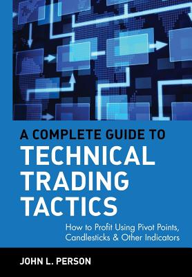A Complete Guide to Technical Trading Tactics: How to Profit Using Pivot Points, Candlesticks & Other Indicators - Person, John L