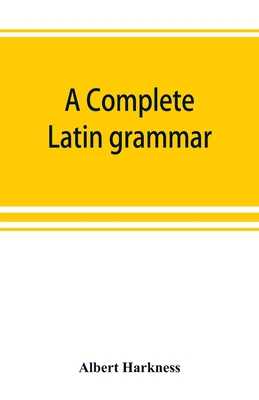 A complete Latin grammar - Harkness, Albert