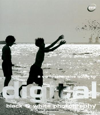 A Comprehensive Guide to Digital Black and White Photography - Clements, John