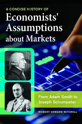 A Concise History of Economists' Assumptions about Markets: From Adam Smith to Joseph Schumpeter - Mitchell, Robert Edward