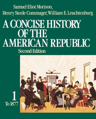A Concise History of the American Republic: Volume 1 - Morison, Samuel Eliot, and Leuchtenburg, William E, and Commager, Henry Steele