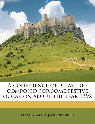 A Conference of Pleasure: Composed for Some Festive Occasion about the Year 1592 by Francis Bacon - Bacon, Francis, and Spedding, James (Editor)