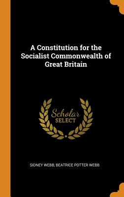 A Constitution for the Socialist Commonwealth of Great Britain - Webb, Sidney, and Webb, Beatrice Potter