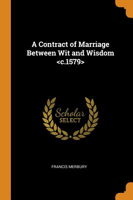 A Contract of Marriage Between Wit and Wisdom - Merbury, Francis