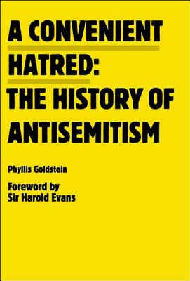 A Convenient Hatred: The History of Antisemitism - Goldstein, Phyllis, and Evans, Harold, Sir (Foreword by)