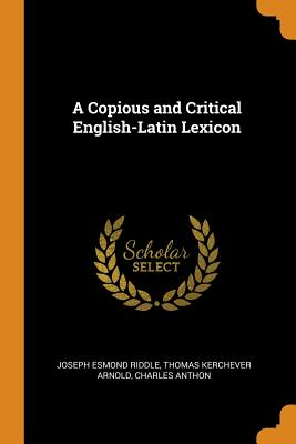 A Copious and Critical English-Latin Lexicon - Riddle, Joseph Esmond, and Arnold, Thomas Kerchever, and Anthon, Charles