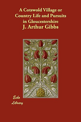 A Cotswold Village or Country Life and Pursuits in Gloucestershire - Gibbs, J Arthur