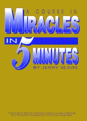 A Course in Miracles in 5 Minutes: Personally Using the Principles of a Course in Miracles to Change - Sears, Jerry