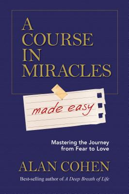 A Course in Miracles Made Easy: Mastering the Journey from Fear to Love - Cohen, Alan, Mr.