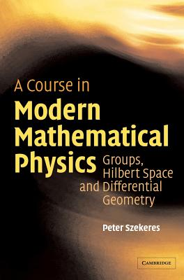 A Course in Modern Mathematical Physics: Groups, Hilbert Space and Differential Geometry - Szekeres, Peter