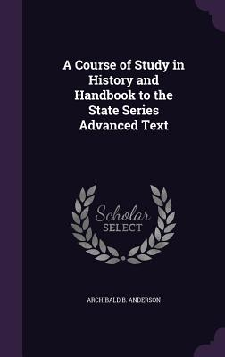 A Course of Study in History and Handbook to the State Series Advanced Text - Anderson, Archibald B