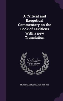 A Critical and Exegetical Commentary on the Book of Leviticus with a New Translation - Murphy, James Gracey 1808-1896 (Creator)