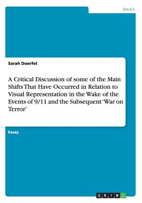 A Critical Discussion of Some of the Main Shifts That Have Occurred in Relation to Visual Representation in the Wake of the Events of 9/11 and the Subsequent 'war on Terror' - Doerfel, Sarah