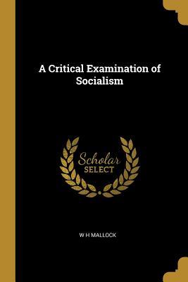 A Critical Examination of Socialism - Mallock, W H