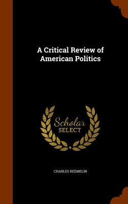 A Critical Review of American Politics - Reemelin, Charles
