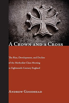 A Crown and a Cross: The Rise, Development, and Decline of the Methodist Class Meeting in Eighteenth-Century England - Goodhead, Andrew