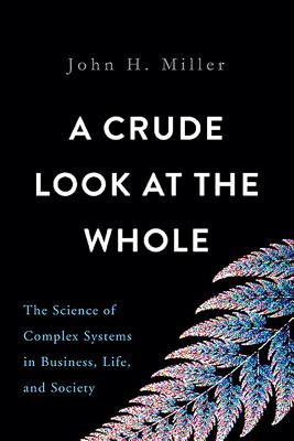 A Crude Look at the Whole: The Science of Complex Systems in Business, Life, and Society - Miller, John H