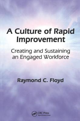 A Culture of Rapid Improvement: Creating and Sustaining an Engaged Workforce - Floyd, Raymond C