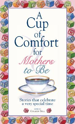 A Cup of Comfort for Mothers to Be: Stories That Celebrate a Very Special Time - Sell, Colleen