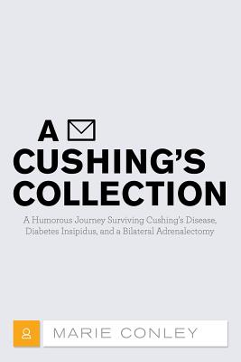 A Cushing's Collection: A Humorous Journey Surviving Cushing's Disease, Diabetes Insipidus, and a Bilateral Adrenalectomy - Conley, Marie