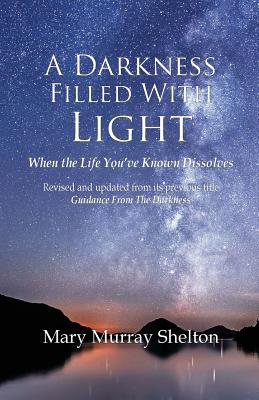 A Darkness Filled with Light: When the Life You've Known Dissolves - Shelton, Mary Murray, Reverend