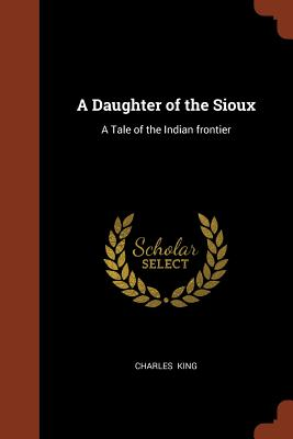 A Daughter of the Sioux: A Tale of the Indian Frontier - King, Charles