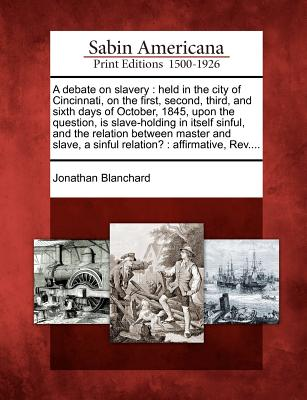 A Debate on Slavery: Held in the City of Cincinnati, on the First, Second, Third, and Sixth Days of October, 1845, Upon the Question, Is Slave-Holding in Itself Sinful, and the Relation Between Master and Slave, a Sinful Relation?: Affirmative, REV.... - Blanchard, Jonathan
