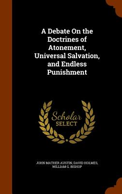 A Debate on the Doctrines of Atonement, Universal Salvation, and Endless Punishment - Austin, John Mather, and Holmes, David, Dr., and Bishop, William G