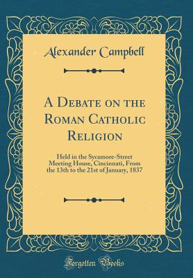 A Debate on the Roman Catholic Religion: Held in the Sycamore-Street Meeting House, Cincinnati, from the 13th to the 21st of January, 1837 (Classic Reprint) - Campbell, Alexander, Sir