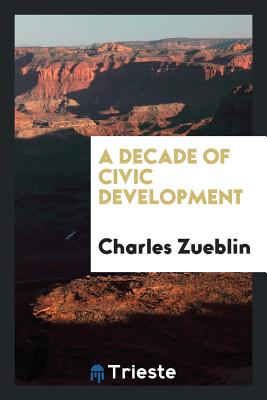 A Decade of Civic Development - Zueblin, Charles